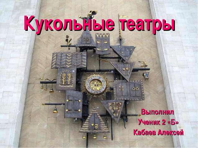 Кукольные театры Выполнил Ученик 2 «Б» Кабаев Алексей