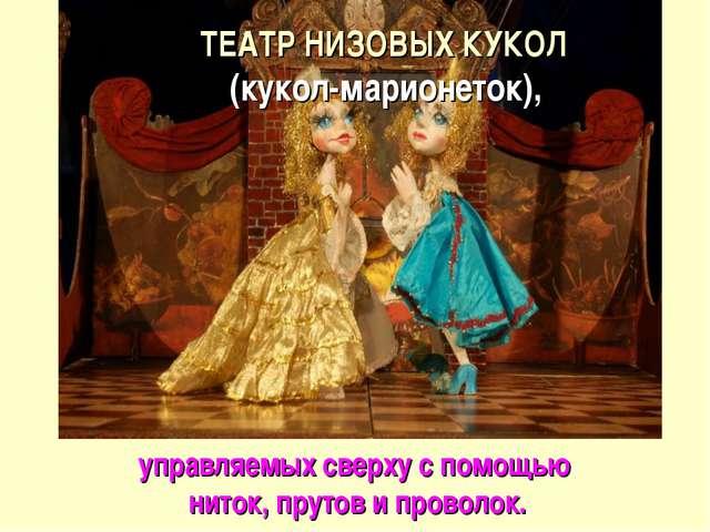 ТЕАТР НИЗОВЫХ КУКОЛ (кукол-марионеток), управляемых сверху с помощью ниток,...