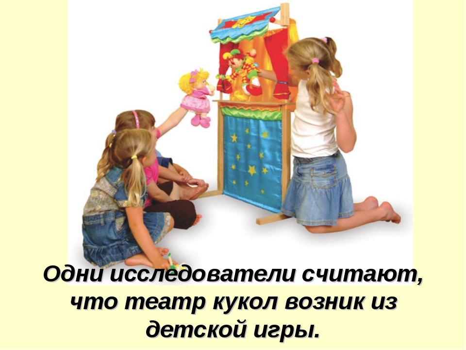 Одни исследователи считают, что театр кукол возник из детской игры.