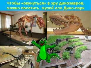 Чтобы «окунуться» в эру динозавров, можно посетить музей или Дино-парк