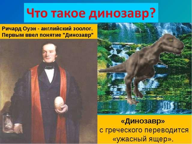 «Динозавр» с греческого переводится «ужасный ящер». Ричард Оуэн - английский...