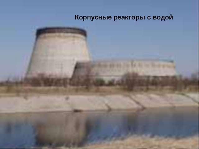Корпусные реакторы с водой