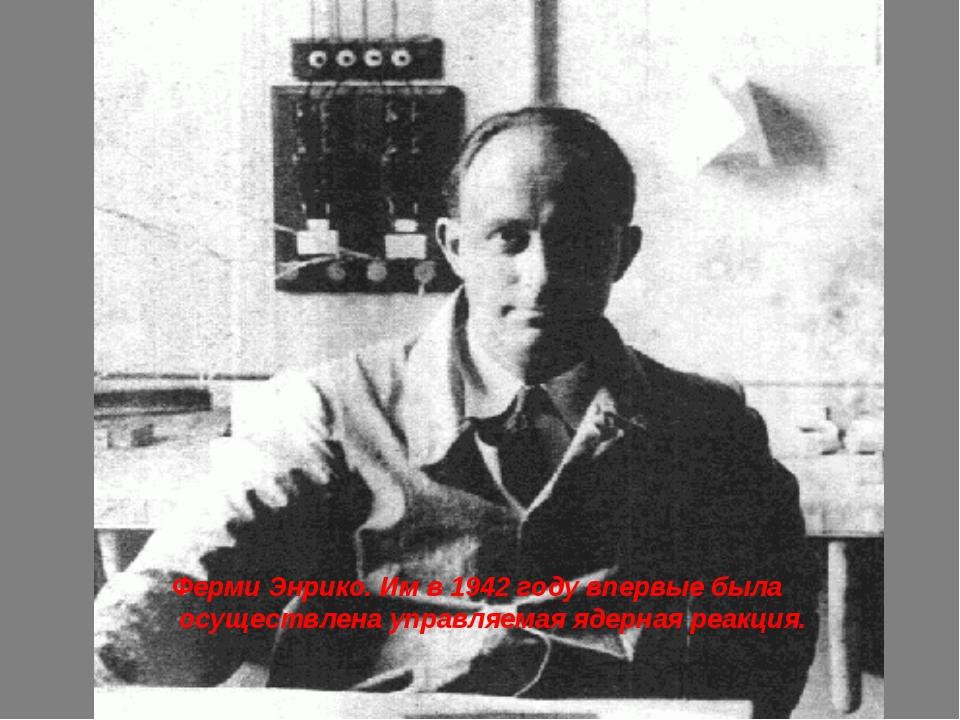 Ферми Энрико. Им в 1942 году впервые была осуществлена управляемая ядерная ре...