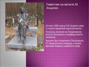 22 июля 1958 года в 0:45 Зощенко умер от острой сердечной недостаточности. По