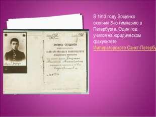 В 1913 году Зощенко окончил 8-ю гимназию в Петербурге. Один год учился на юри