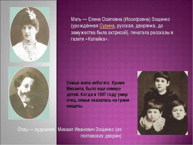 Отец— художник Михаил Иванович Зощенко (из полтавских дворян) Мать— Елена О...