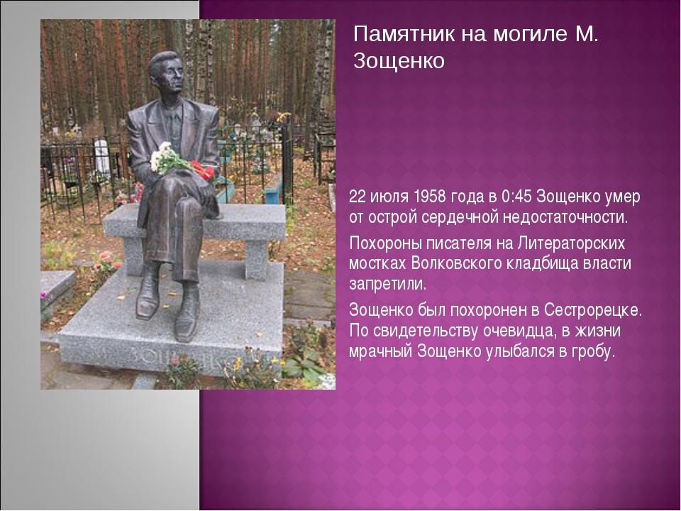 22 июля 1958 года в 0:45 Зощенко умер от острой сердечной недостаточности. По...