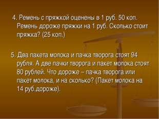 4. Ремень с пряжкой оценены в 1 руб. 50 коп. Ремень дороже пряжки на 1 руб.