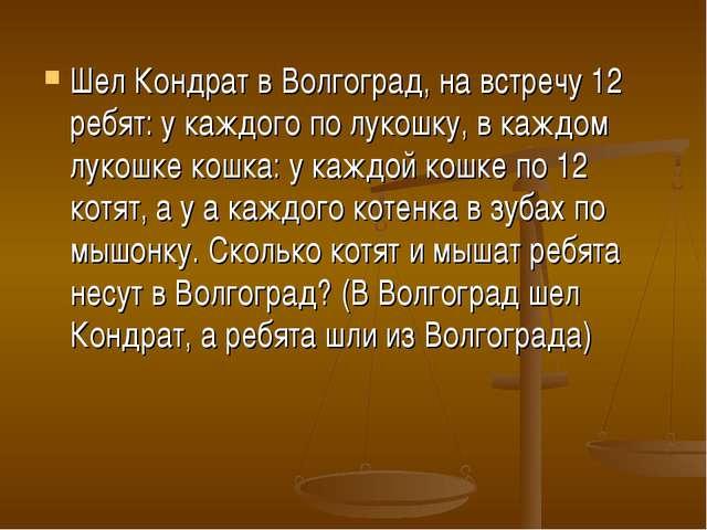 Шел Кондрат в Волгоград, на встречу 12 ребят: у каждого по лукошку, в каждом...