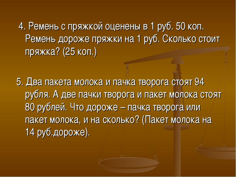 4. Ремень с пряжкой оценены в 1 руб. 50 коп. Ремень дороже пряжки на 1 руб....
