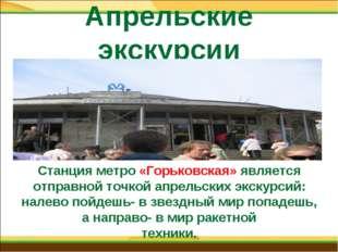 Апрельские экскурсии Станция метро «Горьковская» является отправной точкой ап