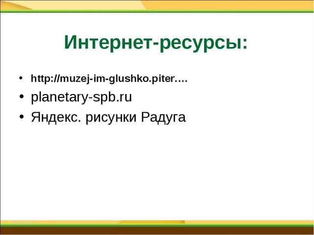 Интернет-ресурсы: http://muzej-im-glushko.piter.… planetary-spb.ru Яндекс....
