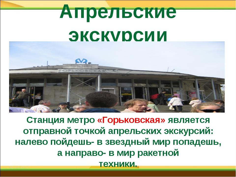 Апрельские экскурсии Станция метро «Горьковская» является отправной точкой ап...