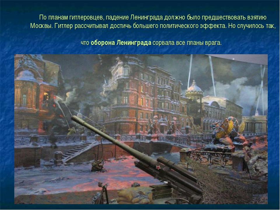 По планам гитлеровцев, падение Ленинграда должно было предшествовать взятию М...