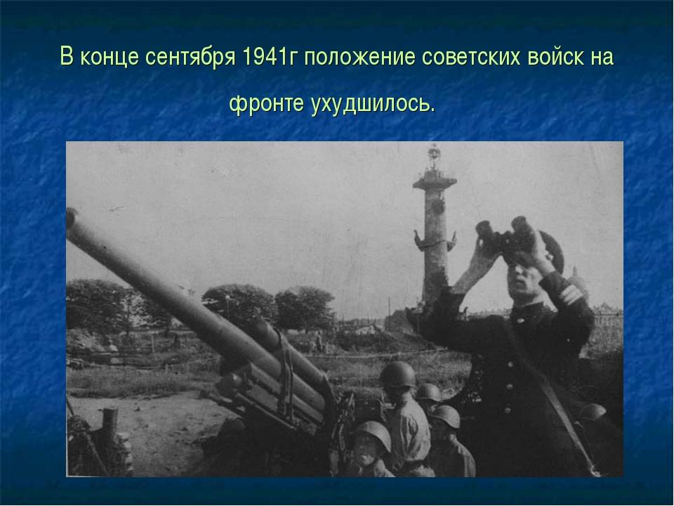 В конце сентября 1941г положение советских войск на фронте ухудшилось.