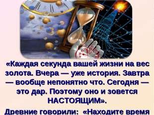 «Каждая секунда вашей жизни на вес золота. Вчера — уже история. Завтра — воо