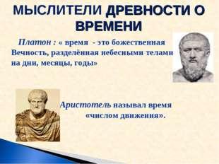 Платон : « время - это божественная Вечность, разделённая небесными телами н