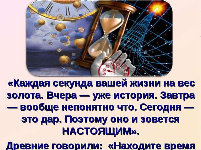 «Каждая секунда вашей жизни на вес золота. Вчера — уже история. Завтра — воо...