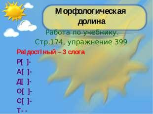 Морфологическая долина Работа по учебнику. Стр.174, упражнение 399 РаIдостIны