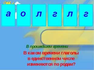 В прошедшем времени В каком времени глаголы в единственном числе изменяются п