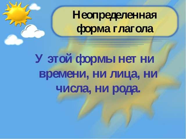 Неопределенная форма глагола У этой формы нет ни времени, ни лица, ни числа,...