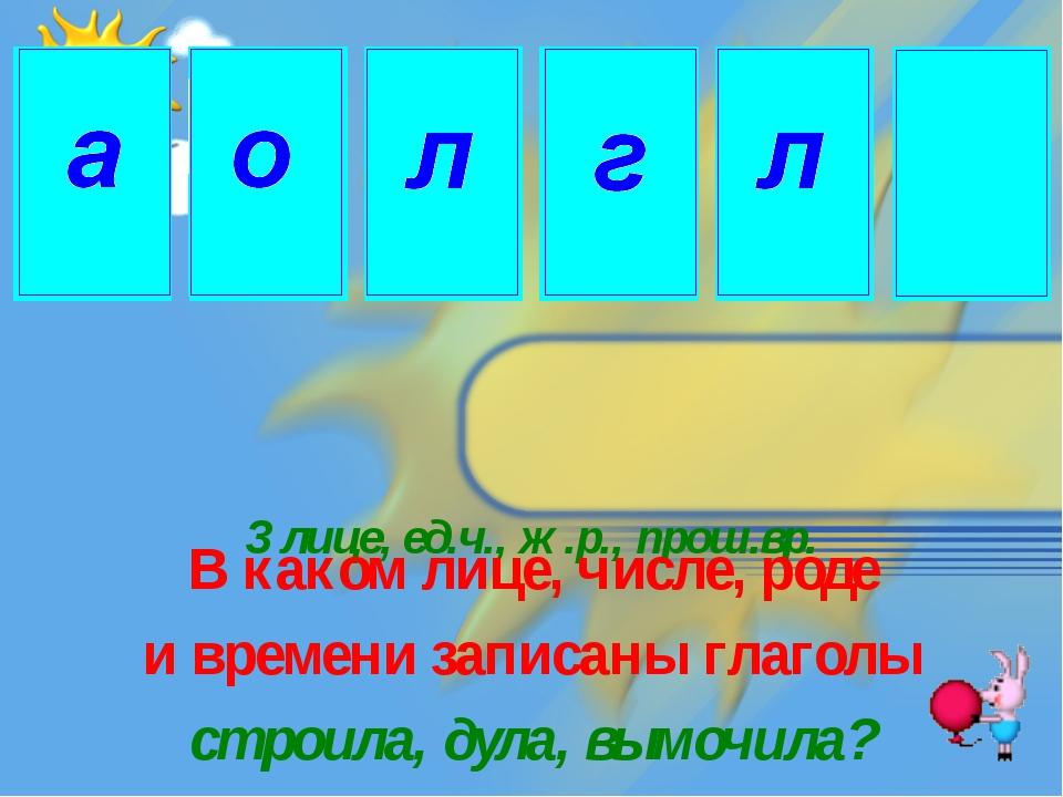 3 лице, ед.ч., ж.р., прош.вр. В каком лице, числе, роде и времени записаны гл...