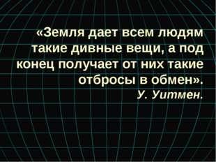 «Земля дает всем людям такие дивные вещи, а под конец получает от них такие о