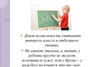 Дают возможность учитывать интересы класса и отдельного ученика.  Дают возмо