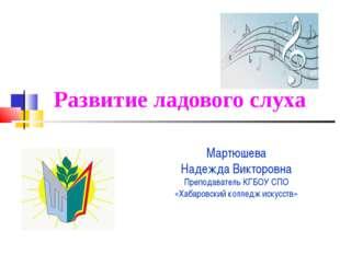 Развитие ладового слуха Мартюшева Надежда Викторовна Преподаватель КГБОУ СПО