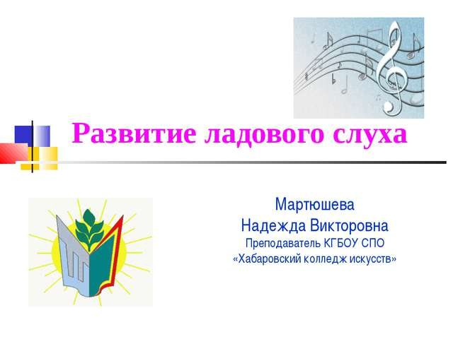 Развитие ладового слуха Мартюшева Надежда Викторовна Преподаватель КГБОУ СПО...