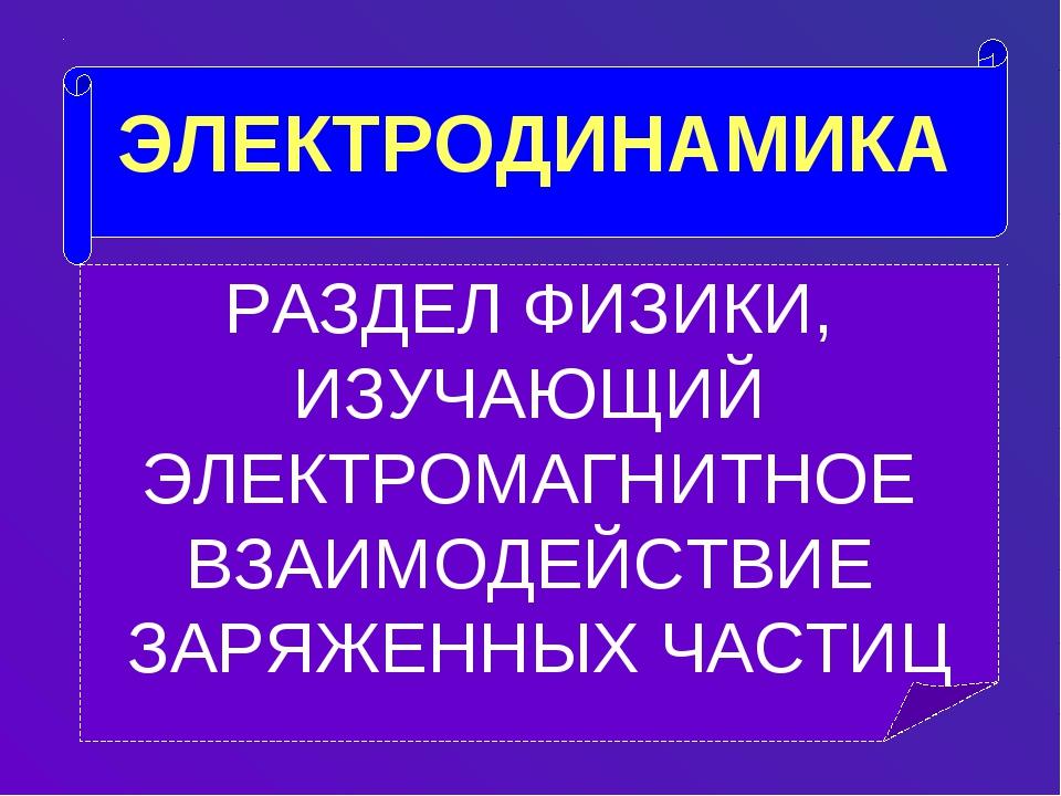 ЭЛЕКТРОДИНАМИКА РАЗДЕЛ ФИЗИКИ, ИЗУЧАЮЩИЙ ЭЛЕКТРОМАГНИТНОЕ ВЗАИМОДЕЙСТВИЕ ЗАР...