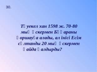 30. Тәуекел хан 1598 ж. 70-80 мың әскермен Бұқараны қоршауға алады, ал інісі