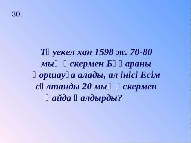 30. Тәуекел хан 1598 ж. 70-80 мың әскермен Бұқараны қоршауға алады, ал інісі...