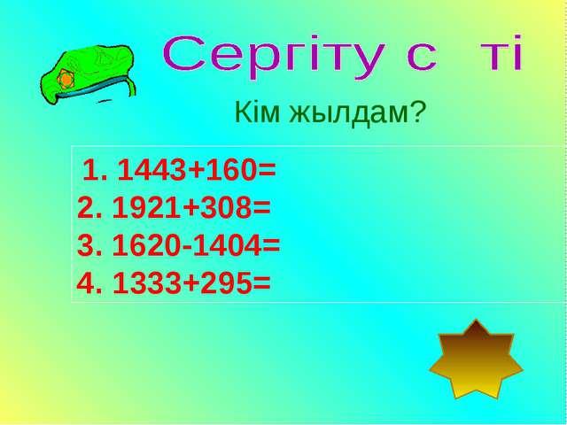 1. 1443+160= 2. 1921+308= 3. 1620-1404= 4. 1333+295= Кім жылдам?