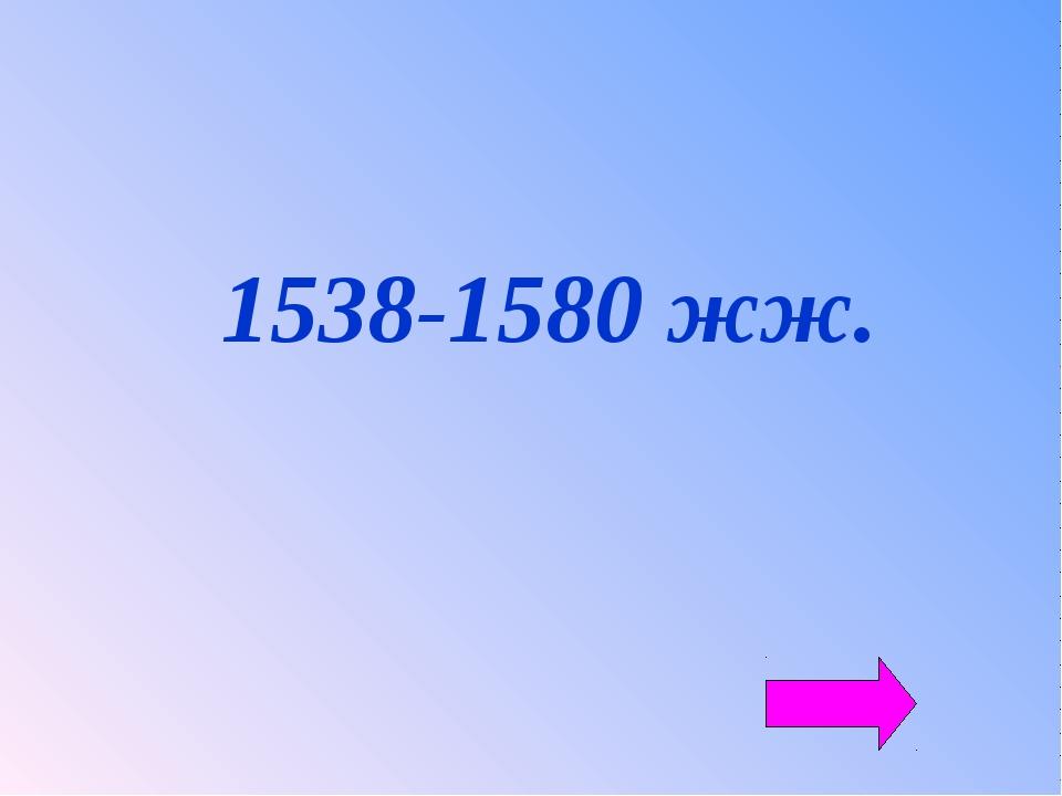 1538-1580 жж.