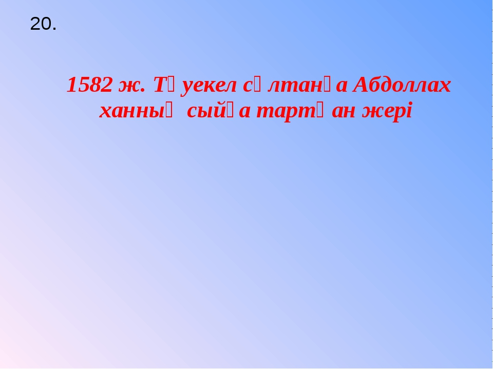 20. 1582 ж. Тәуекел сұлтанға Абдоллах ханның сыйға тартқан жері