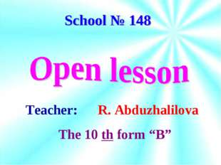 "Teacher: R. Abduzhalilova The 10 th form ""B"""