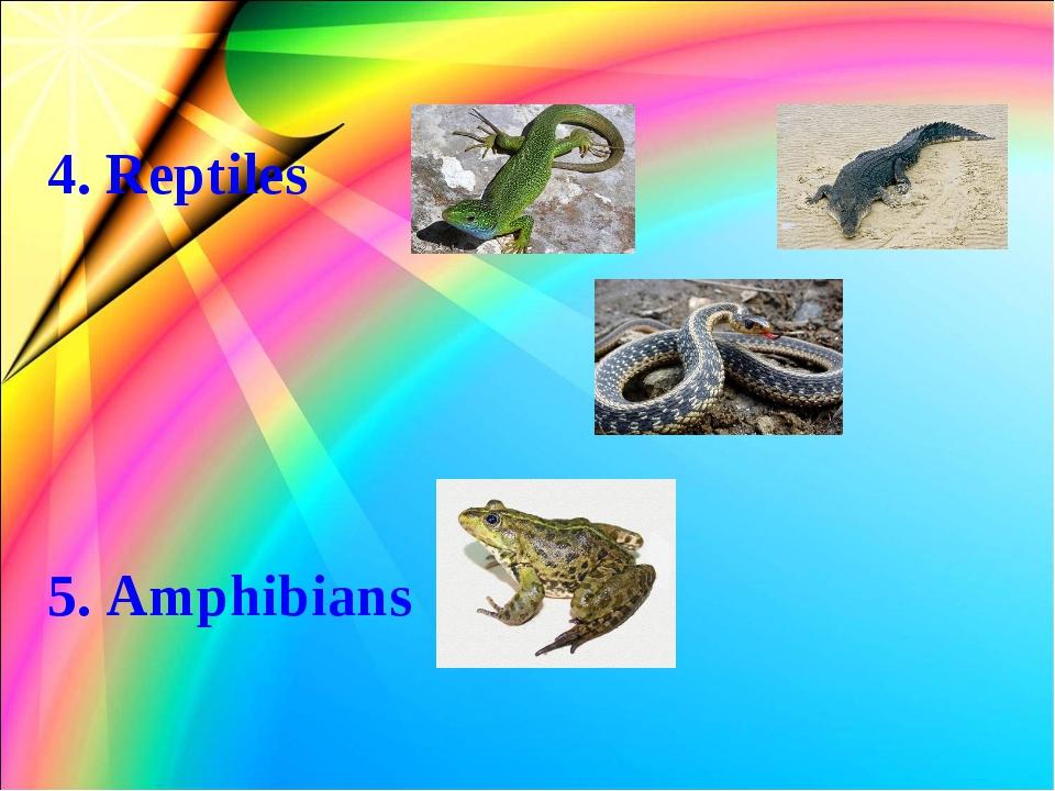 4. Reptiles 5. Amphibians
