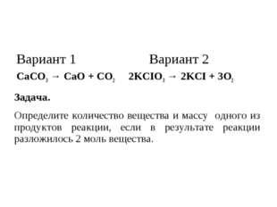 Вариант 1 Вариант 2 CaCO3 → CaO + CO2 2KCIO3 → 2KCI + 3O2 Задача. Определите