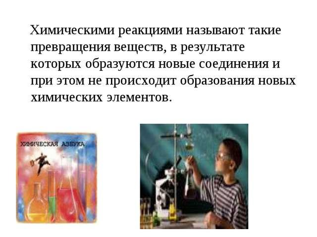 Химическими реакциями называют такие превращения веществ, в результате котор...