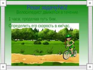 Реши задачу№2 Велосипедист движется в течение 1 часа, проделав путь 6км. Опр
