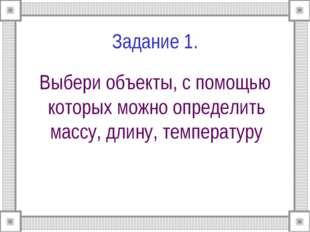Задание 1. Выбери объекты, с помощью которых можно определить массу, длину, т