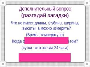 Дополнительный вопрос (разгадай загадки) Что не имеет длины, глубины, ширины,