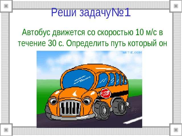 Реши задачу№1 Автобус движется со скоростью 10 м/c в течение 30 с. Определит...