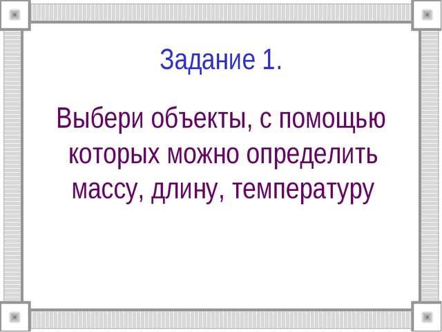 Задание 1. Выбери объекты, с помощью которых можно определить массу, длину, т...