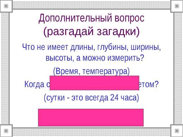 Дополнительный вопрос (разгадай загадки) Что не имеет длины, глубины, ширины,...