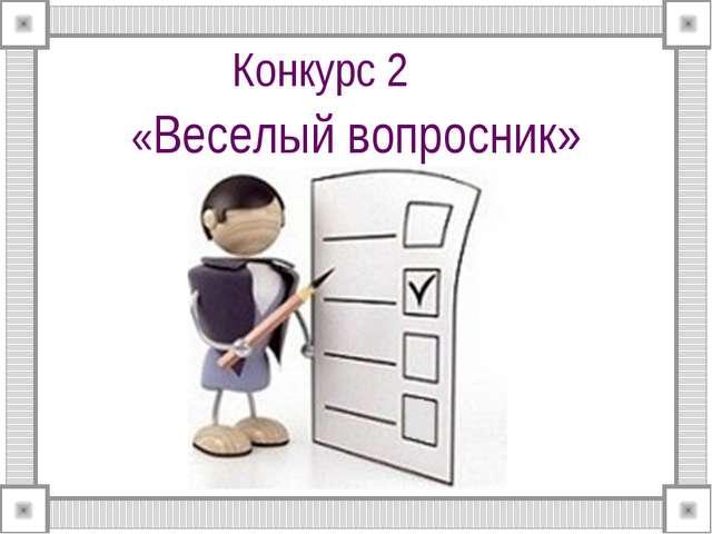 Конкурс 2 «Веселый вопросник»