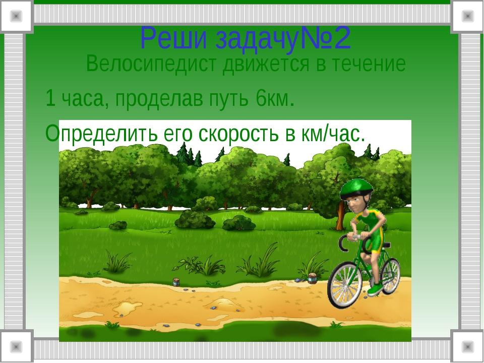 Реши задачу№2 Велосипедист движется в течение 1 часа, проделав путь 6км. Опр...