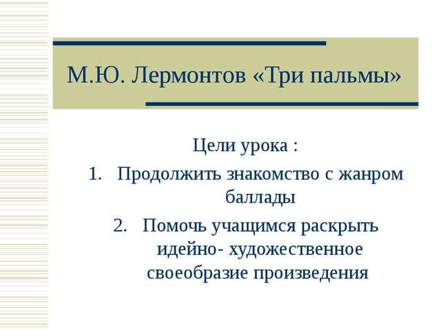 М.Ю. Лермонтов «Три пальмы» Цели урока : Продолжить знакомство с жанром балла...