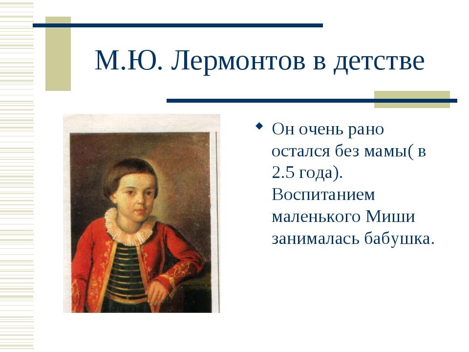 М.Ю. Лермонтов в детстве Он очень рано остался без мамы( в 2.5 года). Воспита...